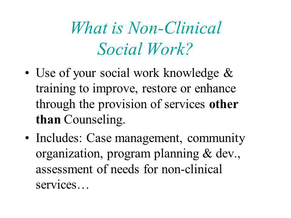 What is Non-Clinical Social Work? Use of your social work knowledge & training to improve, restore or enhance through the provision of services other