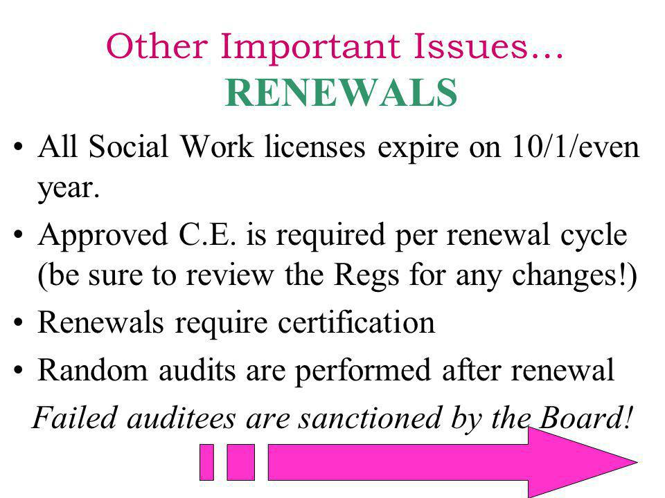 Other Important Issues… RENEWALS All Social Work licenses expire on 10/1/even year. Approved C.E. is required per renewal cycle (be sure to review the