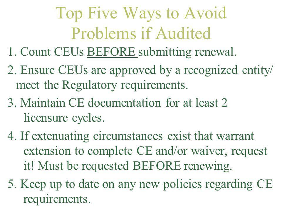 Top Five Ways to Avoid Problems if Audited 1. Count CEUs BEFORE submitting renewal. 2. Ensure CEUs are approved by a recognized entity/ meet the Regul