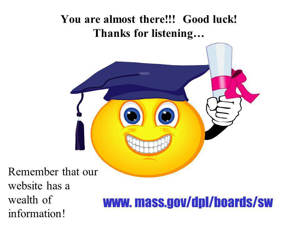 You are almost there!!! Good luck! Thanks for listening… Remember that our website has a wealth of information! www. mass.gov/dpl/boards/sw