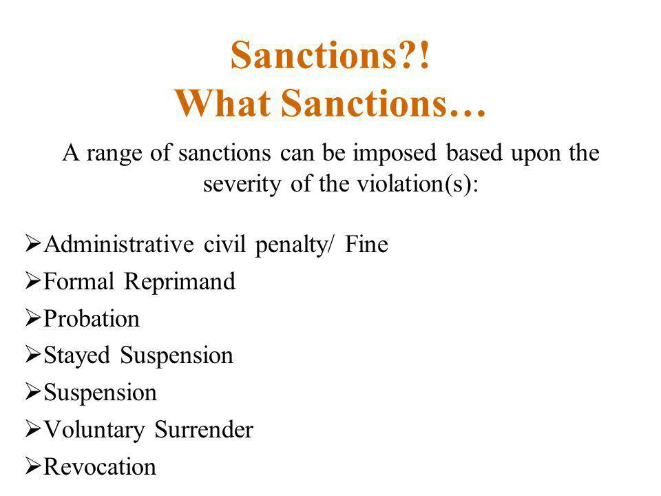 Sanctions?! What Sanctions… A range of sanctions can be imposed based upon the severity of the violation(s):  Administrative civil penalty/ Fine  Fo