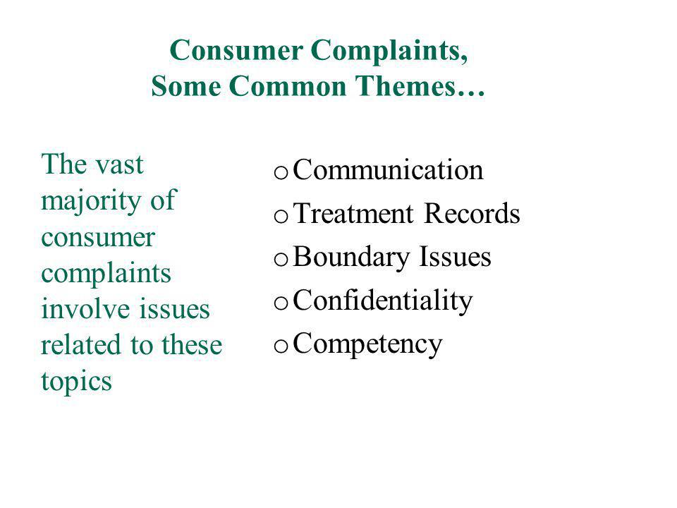 Consumer Complaints, Some Common Themes… o Communication o Treatment Records o Boundary Issues o Confidentiality o Competency The vast majority of con