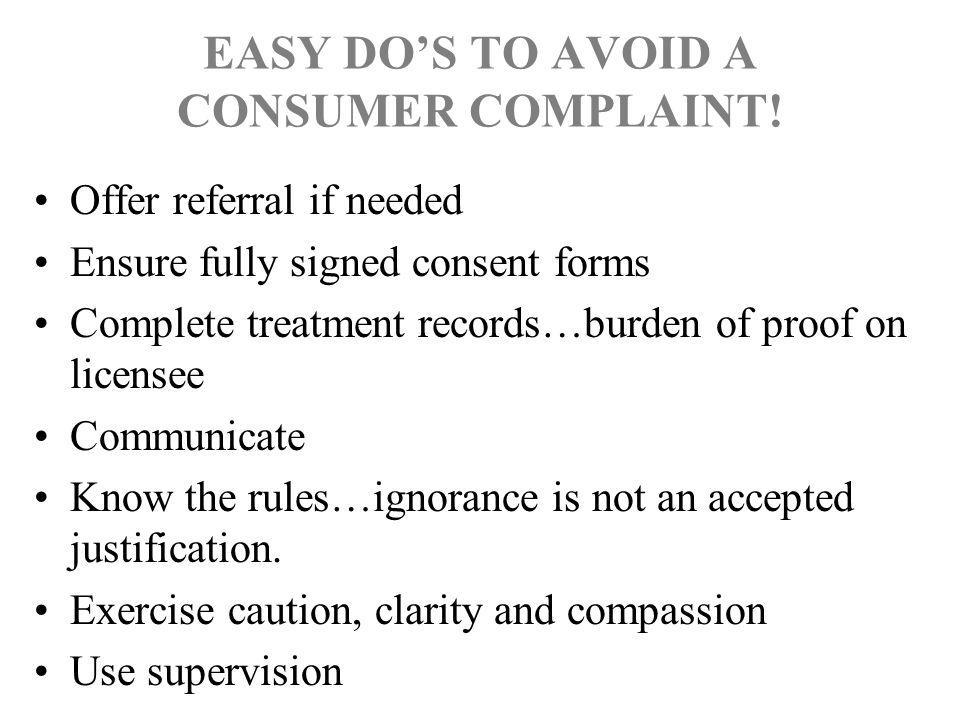 EASY DO'S TO AVOID A CONSUMER COMPLAINT! Offer referral if needed Ensure fully signed consent forms Complete treatment records…burden of proof on lice