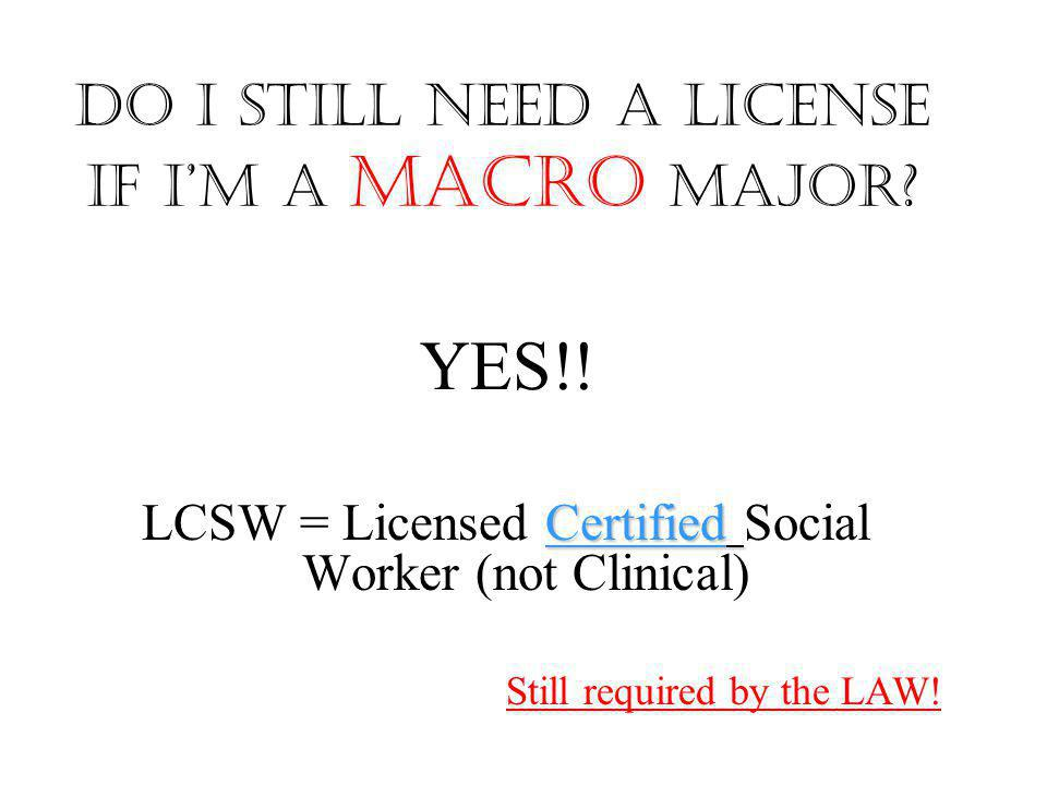 Do I still need a license if I'm a Macro major? YES!! Certified LCSW = Licensed Certified Social Worker (not Clinical) Still required by the LAW!