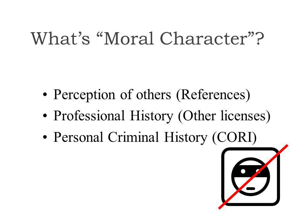 "What's ""Moral Character""? Perception of others (References) Professional History (Other licenses) Personal Criminal History (CORI)"