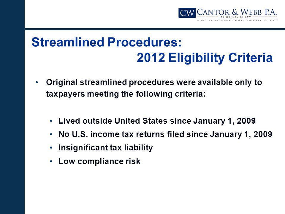 Streamlined Procedures: 2012 Eligibility Criteria Original streamlined procedures were available only to taxpayers meeting the following criteria: Lived outside United States since January 1, 2009 No U.S.