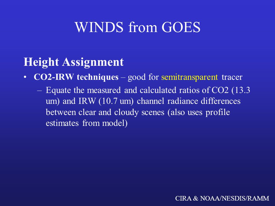 CIRA & NOAA/NESDIS/RAMM WINDS from GOES Height Assignment For cloud tracked winds from visible imagery, initial height assignments are based on collocated IRW When all initial wind vectors are calculated, reassess height assignments based on best fit with other information from conventional data, neighboring wind vectors (from both water vapor and cloud tracked winds), and numerical model output.
