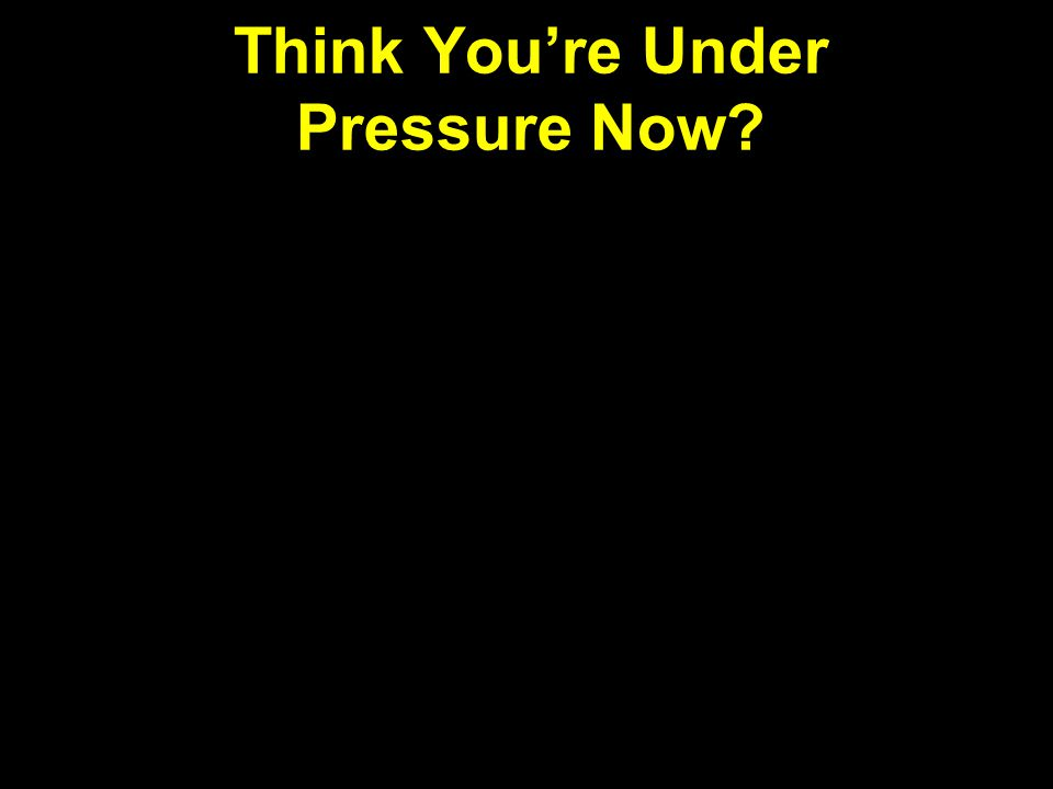Think You're Under Pressure Now?