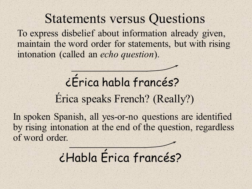 In spoken Spanish, all yes-or-no questions are identified by rising intonation at the end of the question, regardless of word order. ¿Habla Érica fran