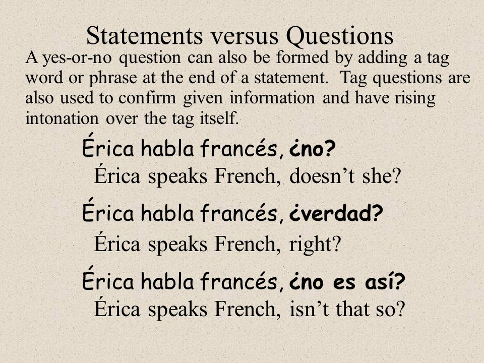 A yes-or-no question can also be formed by adding a tag word or phrase at the end of a statement. Tag questions are also used to confirm given informa