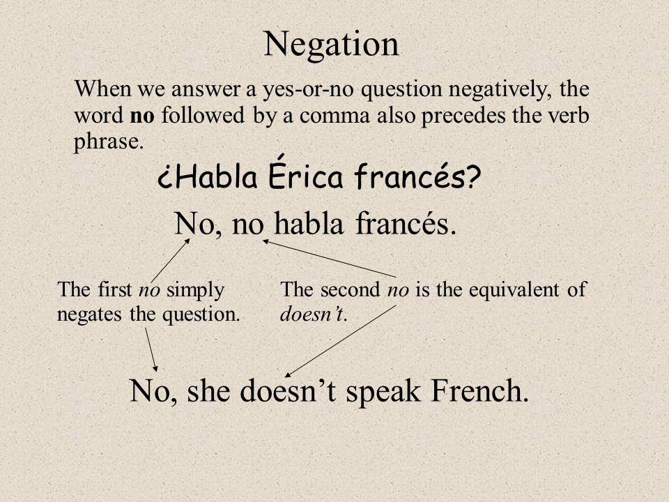 Negation When we answer a yes-or-no question negatively, the word no followed by a comma also precedes the verb phrase. ¿Habla Érica francés? No, no h