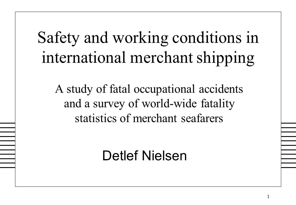 1 Safety and working conditions in international merchant shipping A study of fatal occupational accidents and a survey of world-wide fatality statistics of merchant seafarers Detlef Nielsen