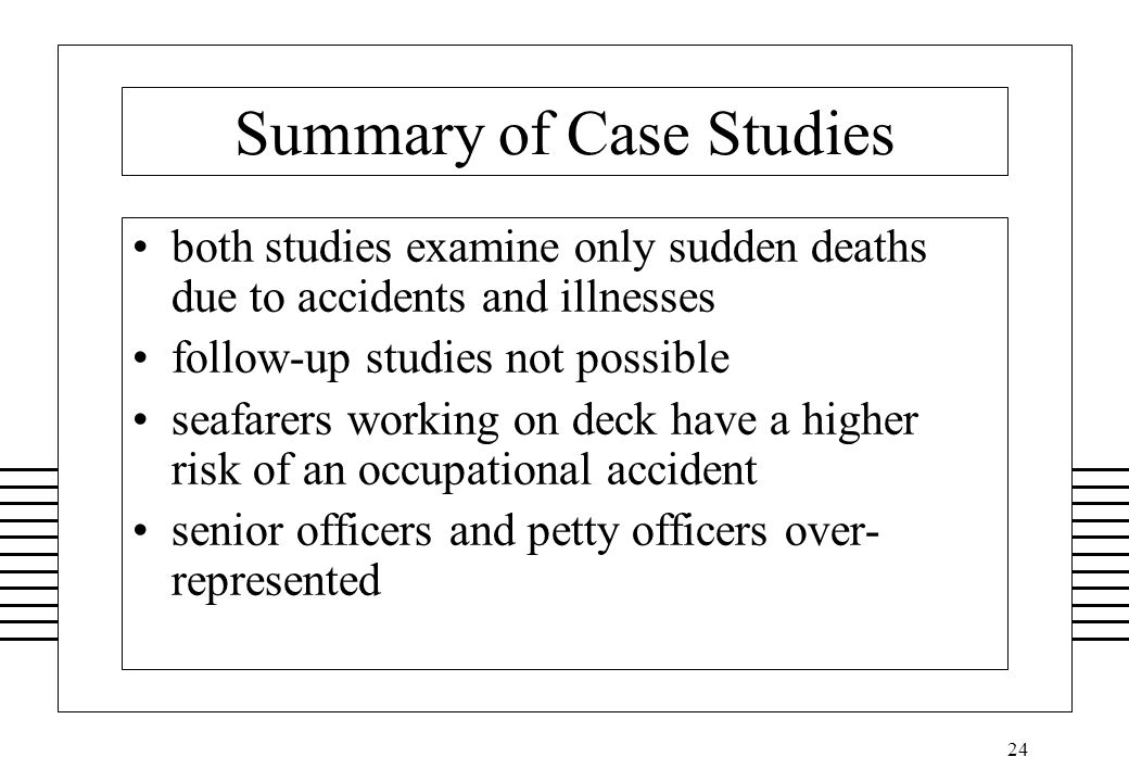 24 Summary of Case Studies both studies examine only sudden deaths due to accidents and illnesses follow-up studies not possible seafarers working on deck have a higher risk of an occupational accident senior officers and petty officers over- represented