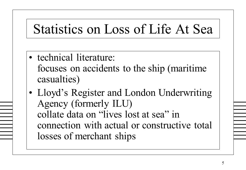 5 Statistics on Loss of Life At Sea technical literature: focuses on accidents to the ship (maritime casualties) Lloyd's Register and London Underwriting Agency (formerly ILU) collate data on lives lost at sea in connection with actual or constructive total losses of merchant ships