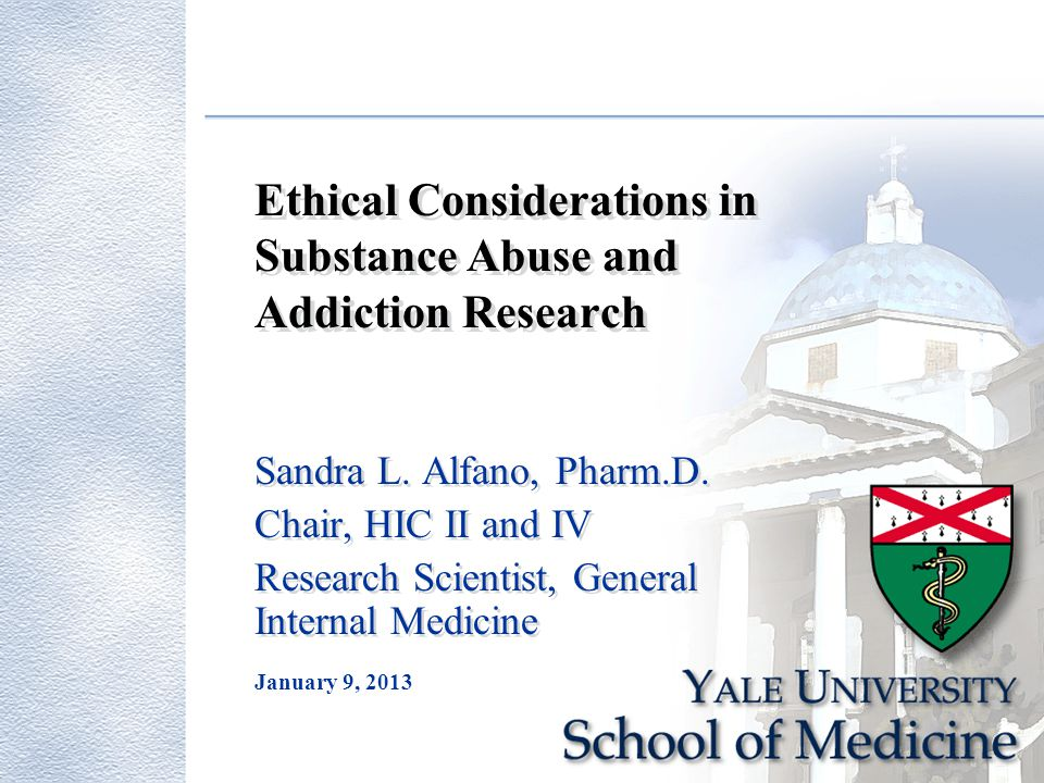 January 9, 2013 Ethical Considerations in Substance Abuse and Addiction Research Sandra L. Alfano, Pharm.D. Chair, HIC II and IV Research Scientist, G