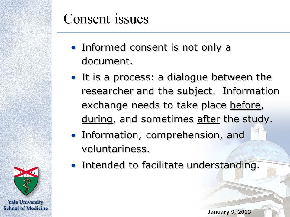 January 9, 2013 Consent issues Informed consent is not only a document. It is a process: a dialogue between the researcher and the subject. Informatio