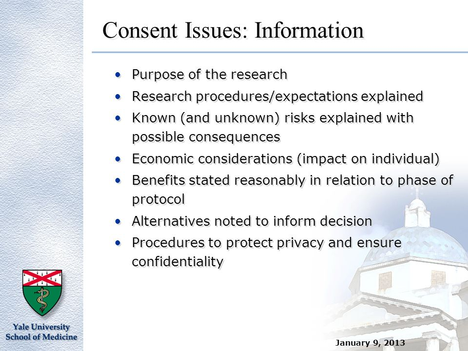 January 9, 2013 Consent Issues: Information Purpose of the research Research procedures/expectations explained Known (and unknown) risks explained wit