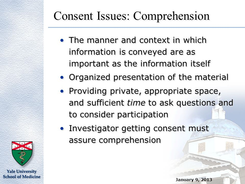 January 9, 2013 Consent Issues: Comprehension The manner and context in which information is conveyed are as important as the information itself Organ