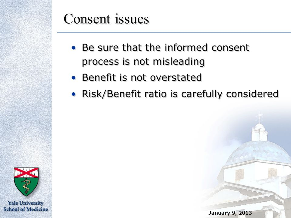 January 9, 2013 Consent issues Be sure that the informed consent process is not misleading Benefit is not overstated Risk/Benefit ratio is carefully c