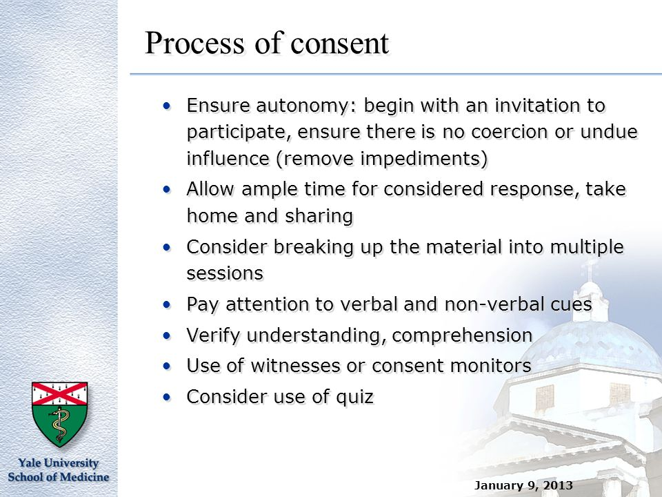 January 9, 2013 Process of consent Ensure autonomy: begin with an invitation to participate, ensure there is no coercion or undue influence (remove im