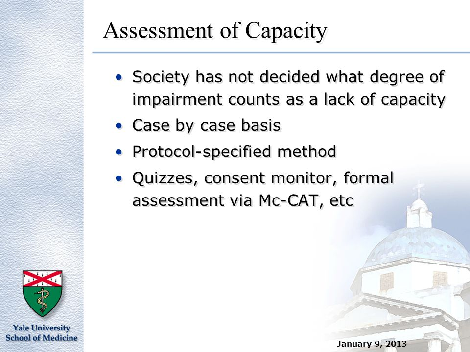 Assessment of Capacity Society has not decided what degree of impairment counts as a lack of capacity Case by case basis Protocol-specified method Qui