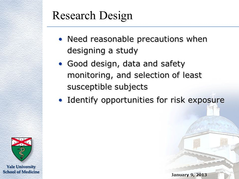 January 9, 2013 Research Design Need reasonable precautions when designing a study Good design, data and safety monitoring, and selection of least sus