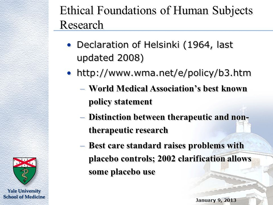 January 9, 2013 Ethical Foundations of Human Subjects Research Declaration of Helsinki (1964, last updated 2008) http://www.wma.net/e/policy/b3.htm –W