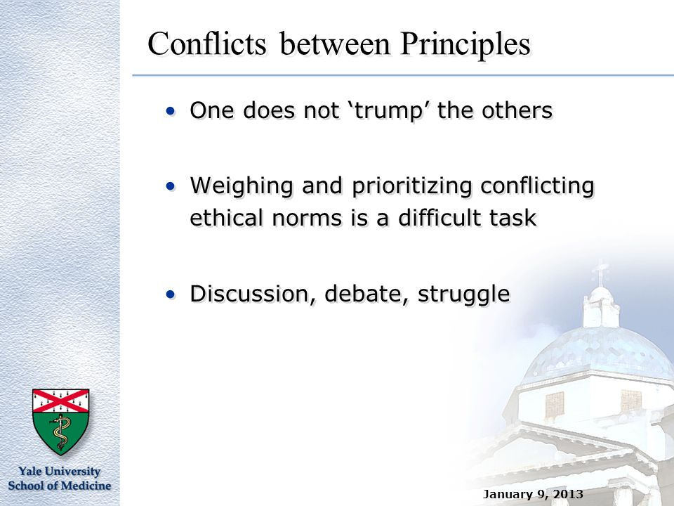 January 9, 2013 Conflicts between Principles One does not 'trump' the others Weighing and prioritizing conflicting ethical norms is a difficult task D