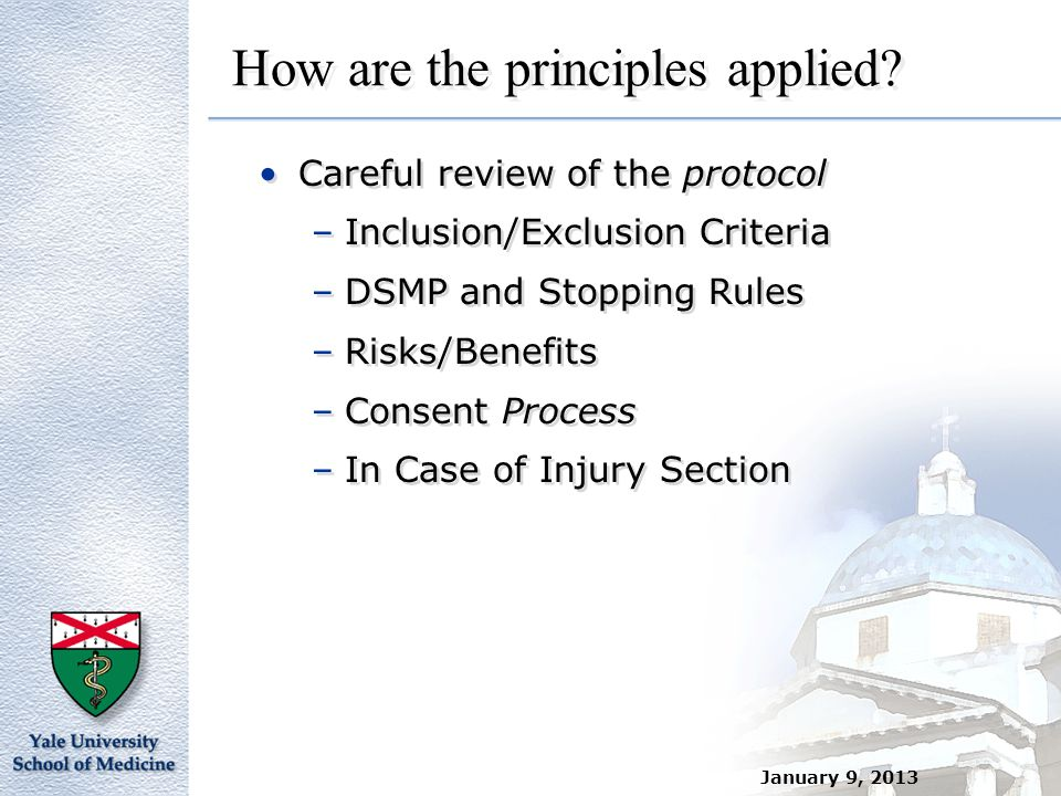 January 9, 2013 How are the principles applied? Careful review of the protocol –Inclusion/Exclusion Criteria –DSMP and Stopping Rules –Risks/Benefits