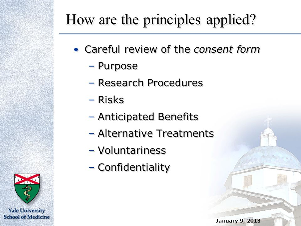 January 9, 2013 How are the principles applied? Careful review of the consent form –Purpose –Research Procedures –Risks –Anticipated Benefits –Alterna