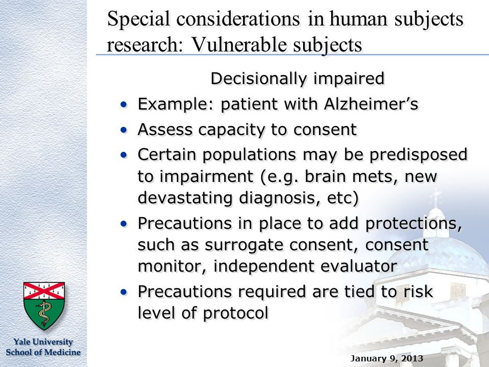 January 9, 2013 Special considerations in human subjects research: Vulnerable subjects Decisionally impaired Example: patient with Alzheimer's Assess