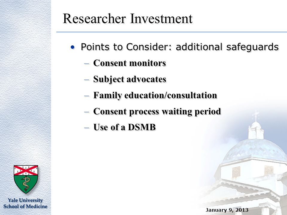 Researcher Investment Points to Consider: additional safeguards –Consent monitors –Subject advocates –Family education/consultation –Consent process w