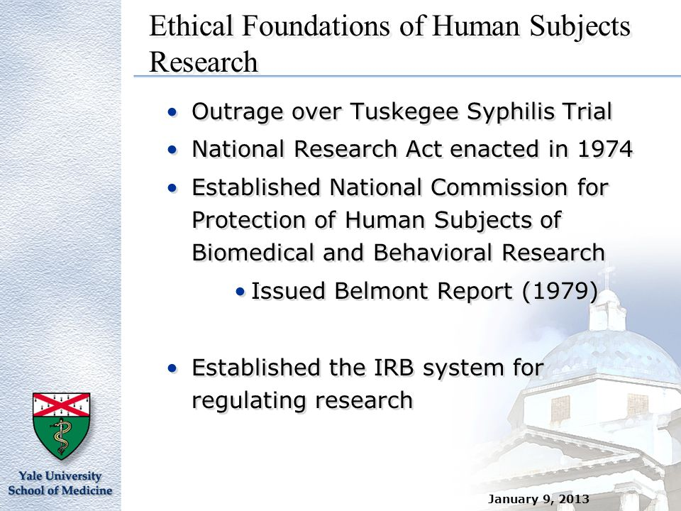 Ethical Foundations of Human Subjects Research Outrage over Tuskegee Syphilis Trial National Research Act enacted in 1974 Established National Commiss