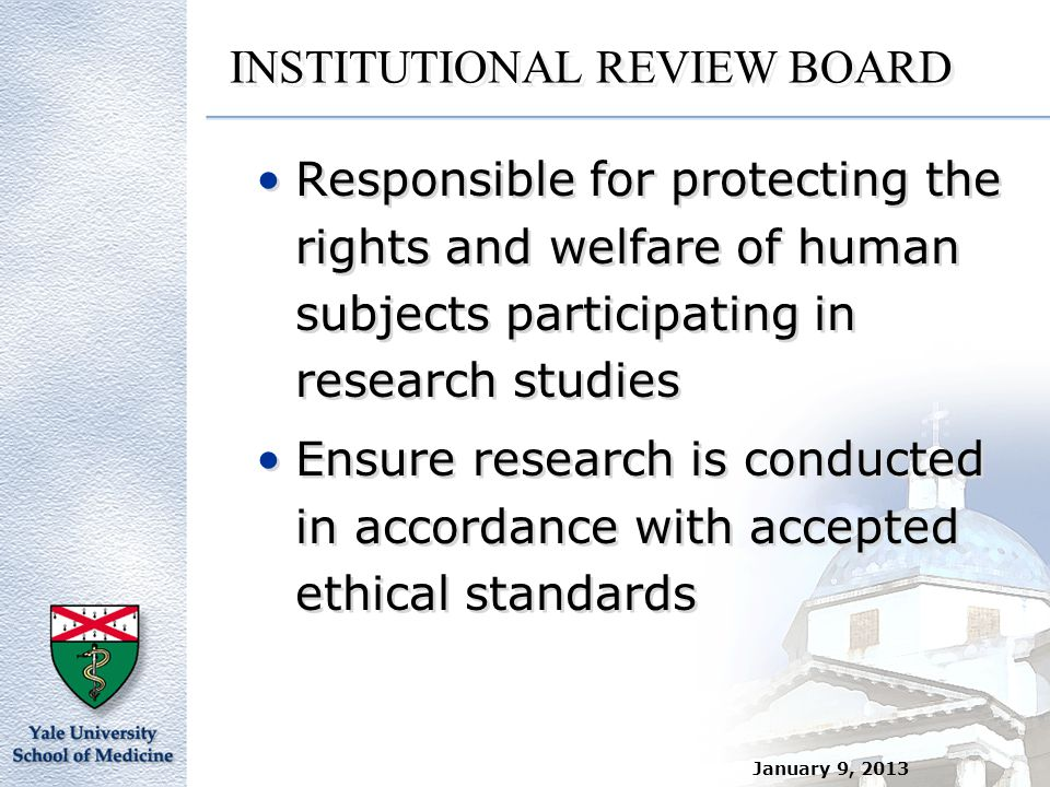 January 9, 2013 INSTITUTIONAL REVIEW BOARD Responsible for protecting the rights and welfare of human subjects participating in research studies Ensur