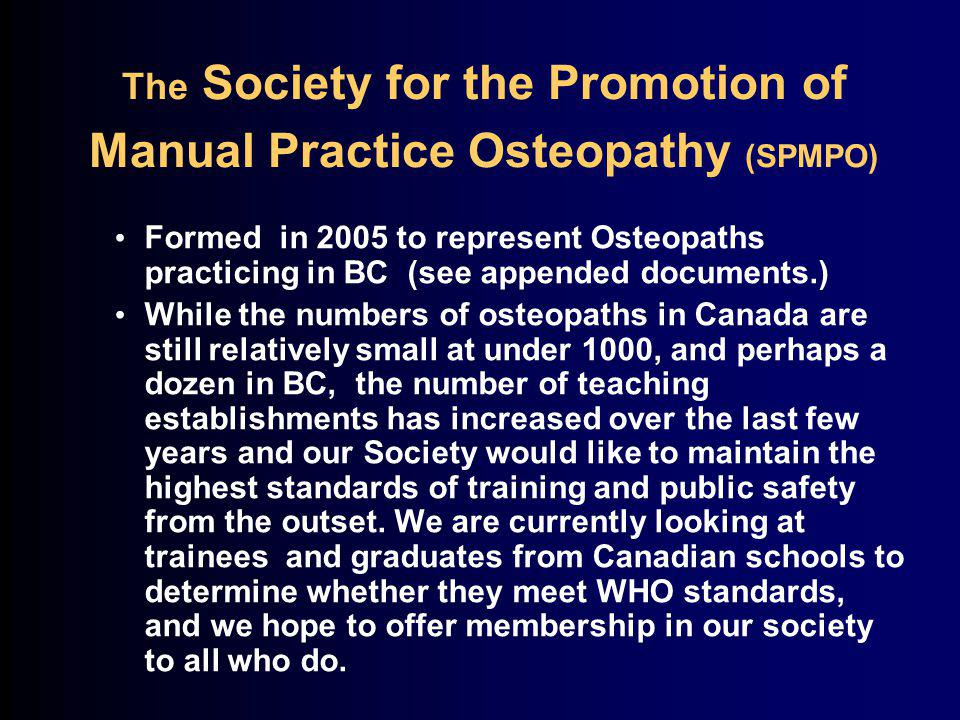 The Society for the Promotion of Manual Practice Osteopathy (SPMPO) Formed in 2005 to represent Osteopaths practicing in BC (see appended documents.) While the numbers of osteopaths in Canada are still relatively small at under 1000, and perhaps a dozen in BC, the number of teaching establishments has increased over the last few years and our Society would like to maintain the highest standards of training and public safety from the outset.