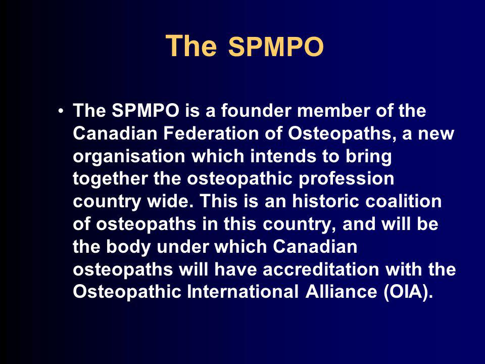 The SPMPO The SPMPO is a founder member of the Canadian Federation of Osteopaths, a new organisation which intends to bring together the osteopathic profession country wide.