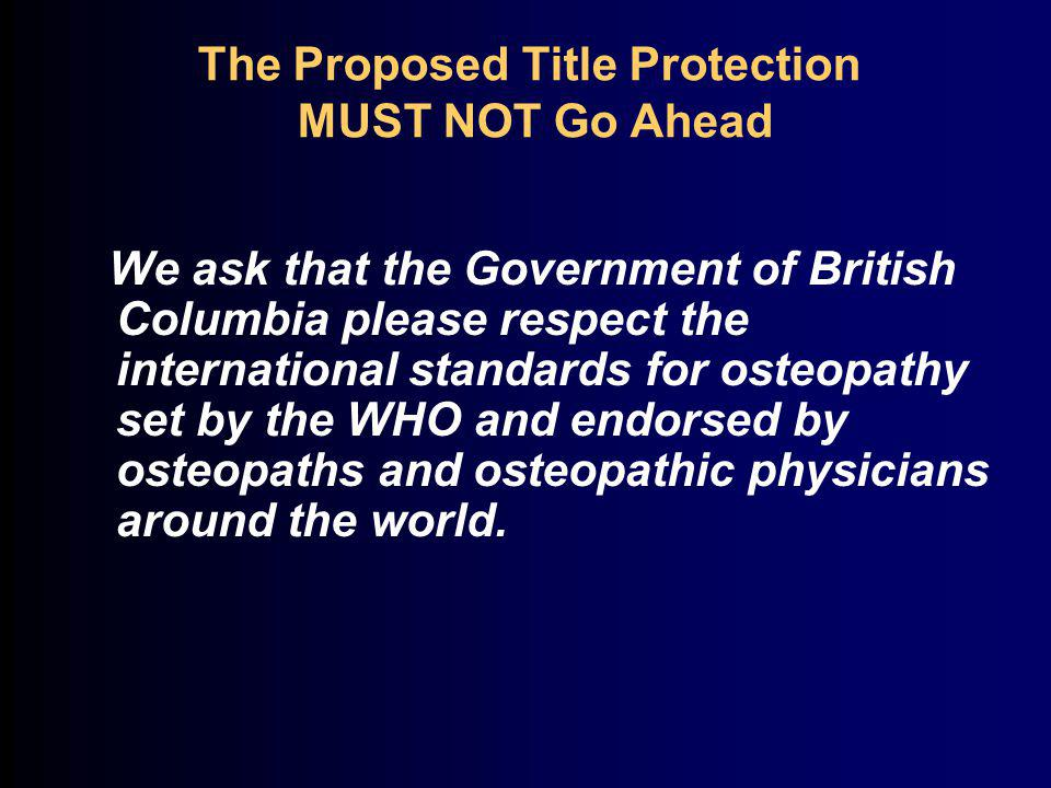 We ask that the Government of British Columbia please respect the international standards for osteopathy set by the WHO and endorsed by osteopaths and osteopathic physicians around the world.