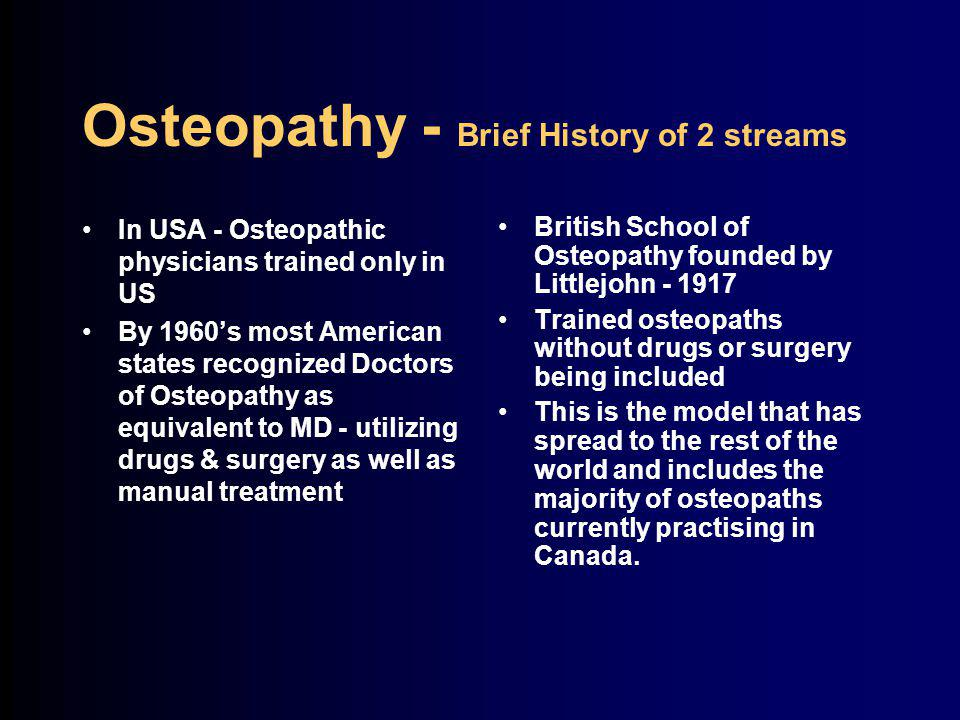Osteopathy - Brief History of 2 streams In USA - Osteopathic physicians trained only in US By 1960's most American states recognized Doctors of Osteopathy as equivalent to MD - utilizing drugs & surgery as well as manual treatment British School of Osteopathy founded by Littlejohn - 1917 Trained osteopaths without drugs or surgery being included This is the model that has spread to the rest of the world and includes the majority of osteopaths currently practising in Canada.