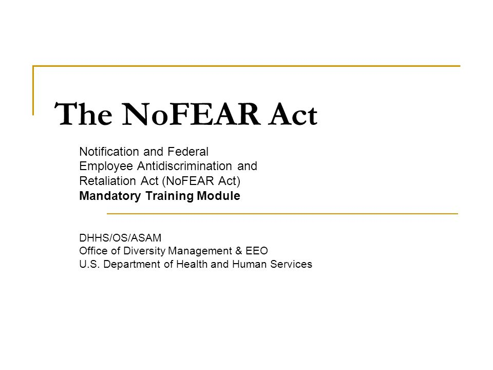 The NoFEAR Act Notification and Federal Employee Antidiscrimination and Retaliation Act (NoFEAR Act) Mandatory Training Module DHHS/OS/ASAM Office of