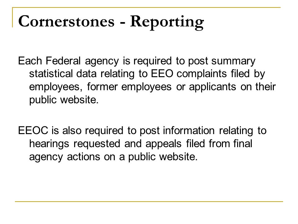 Cornerstones - Reporting Each Federal agency is required to post summary statistical data relating to EEO complaints filed by employees, former employees or applicants on their public website.