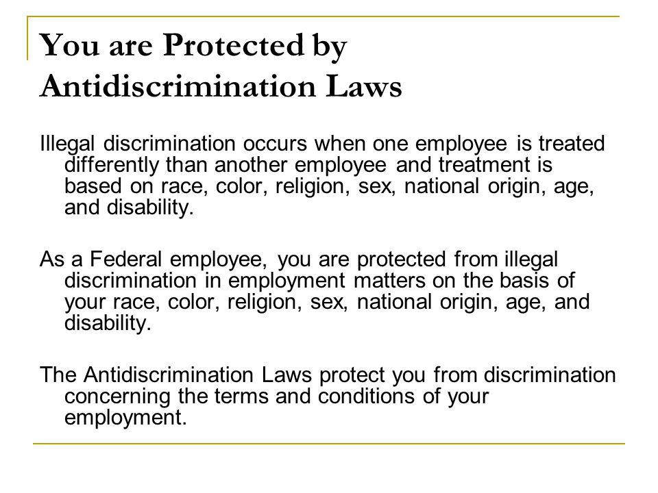 You are Protected by Antidiscrimination Laws Illegal discrimination occurs when one employee is treated differently than another employee and treatment is based on race, color, religion, sex, national origin, age, and disability.