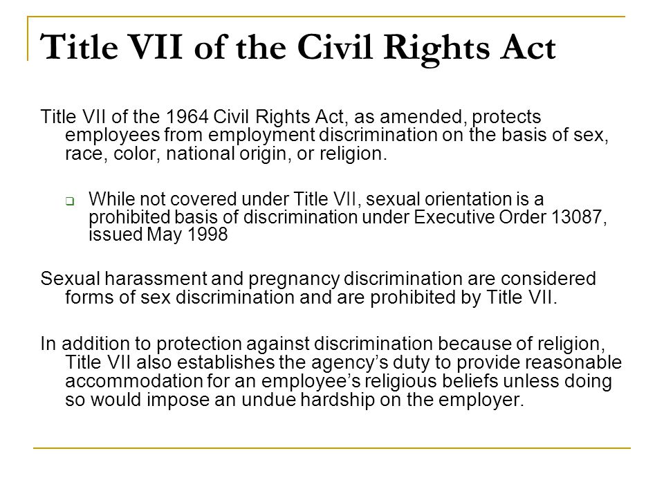 Title VII of the Civil Rights Act Title VII of the 1964 Civil Rights Act, as amended, protects employees from employment discrimination on the basis of sex, race, color, national origin, or religion.
