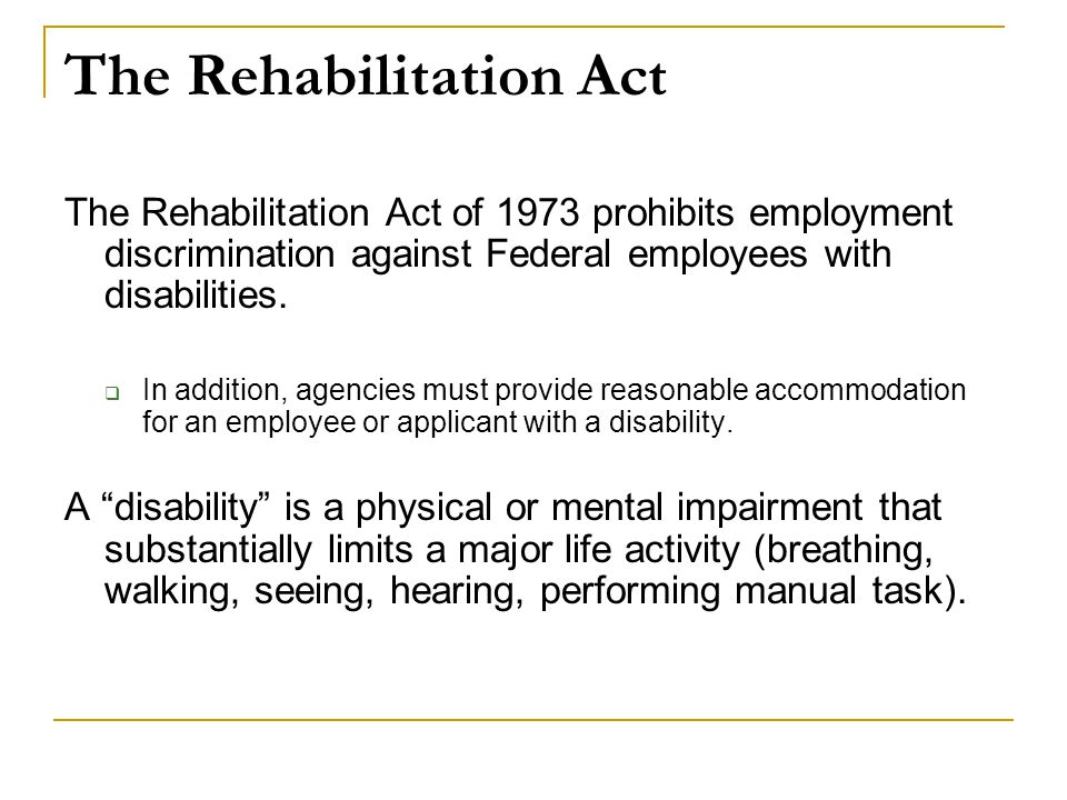 The Rehabilitation Act The Rehabilitation Act of 1973 prohibits employment discrimination against Federal employees with disabilities.