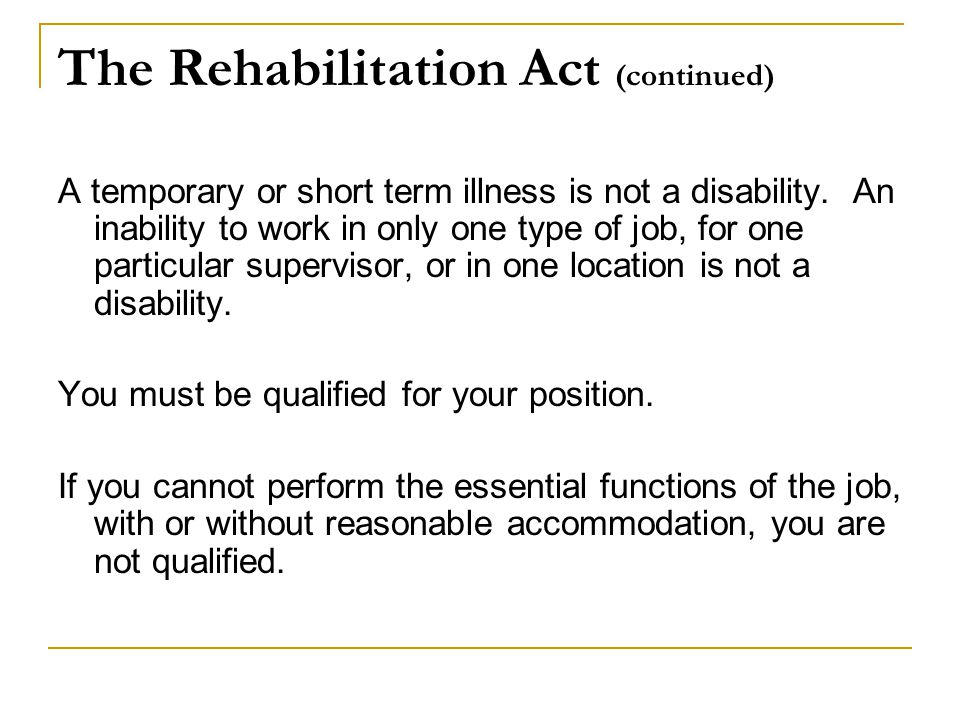 The Rehabilitation Act (continued) A temporary or short term illness is not a disability.