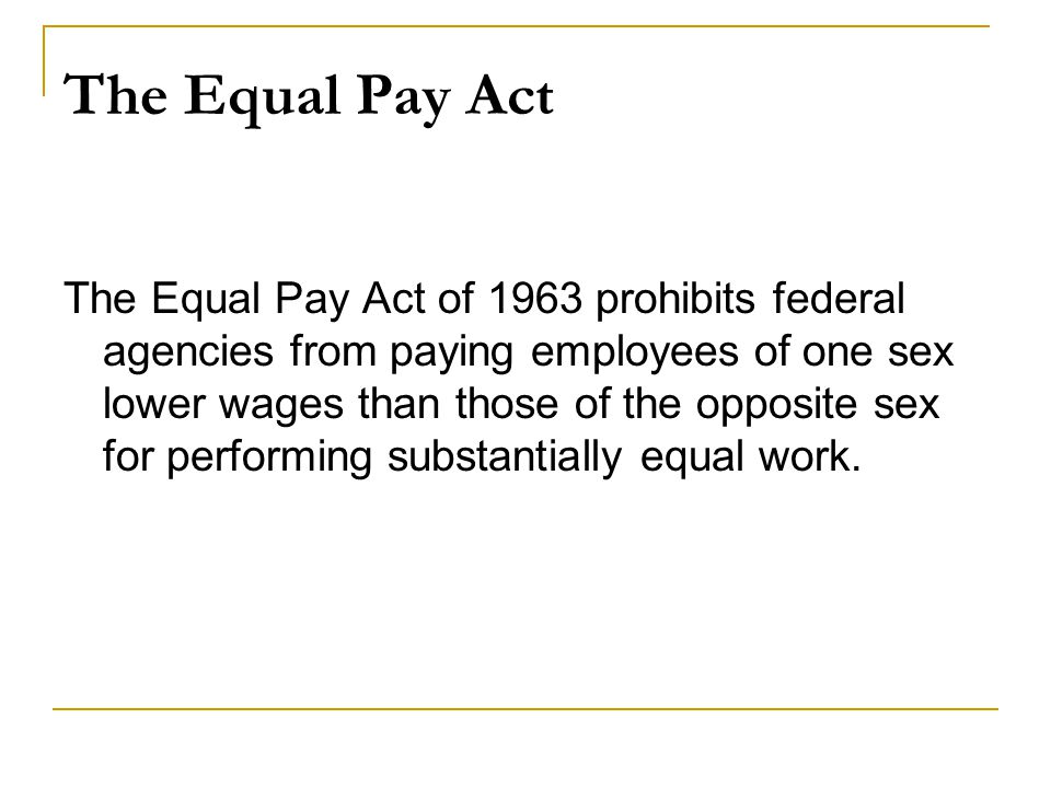 The Equal Pay Act The Equal Pay Act of 1963 prohibits federal agencies from paying employees of one sex lower wages than those of the opposite sex for