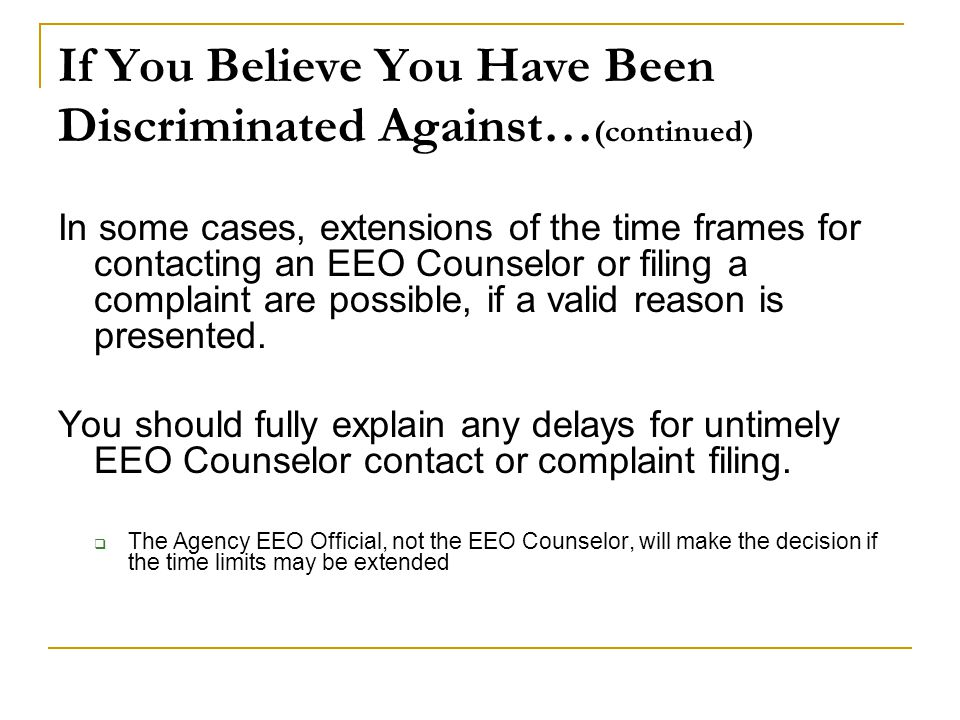 If You Believe You Have Been Discriminated Against… (continued) In some cases, extensions of the time frames for contacting an EEO Counselor or filing a complaint are possible, if a valid reason is presented.