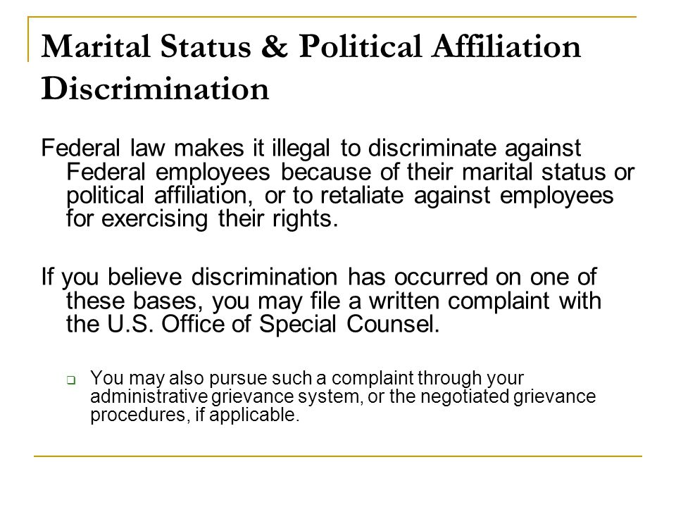 Marital Status & Political Affiliation Discrimination Federal law makes it illegal to discriminate against Federal employees because of their marital