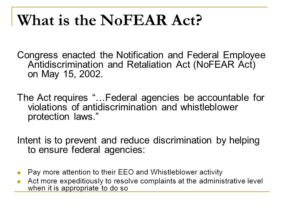 What is the NoFEAR Act? Congress enacted the Notification and Federal Employee Antidiscrimination and Retaliation Act (NoFEAR Act) on May 15, 2002. Th