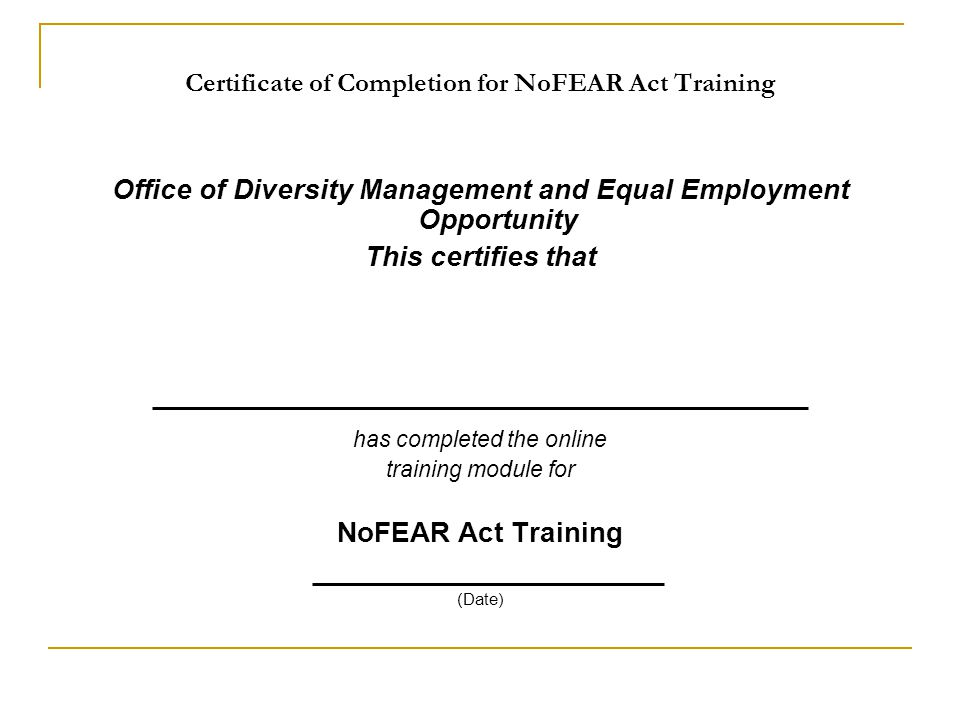 Certificate of Completion for NoFEAR Act Training Office of Diversity Management and Equal Employment Opportunity This certifies that has completed the online training module for NoFEAR Act Training (Date)