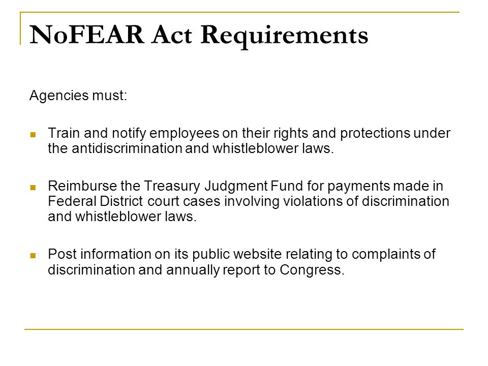 NoFEAR Act Requirements Agencies must: Train and notify employees on their rights and protections under the antidiscrimination and whistleblower laws.